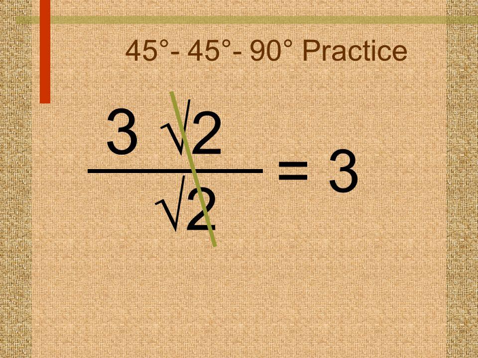 45°- 45°- 90° Practice 3  2 22 = 3