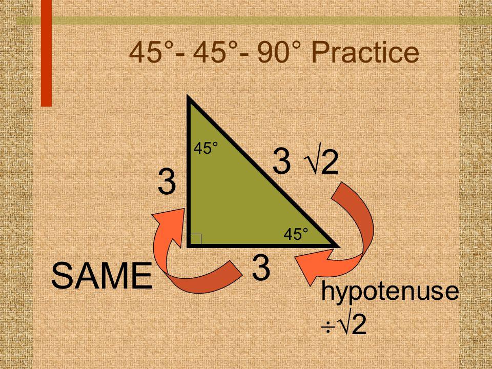45°- 45°- 90° Practice 3  2 hypotenuse   2 45° 3 SAME 3