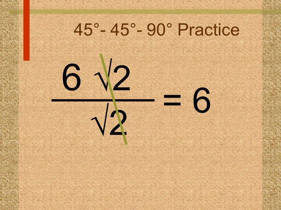 45°- 45°- 90° Practice 6  2 22 = 6