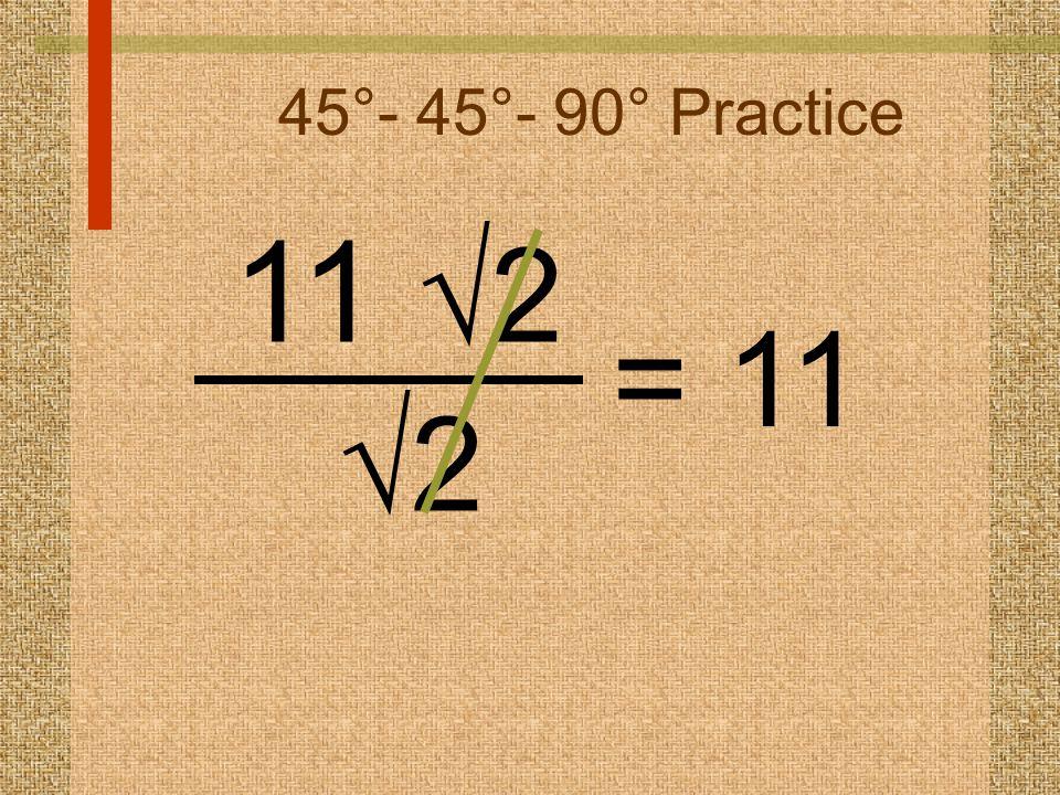 45°- 45°- 90° Practice 11  2 22 = 11