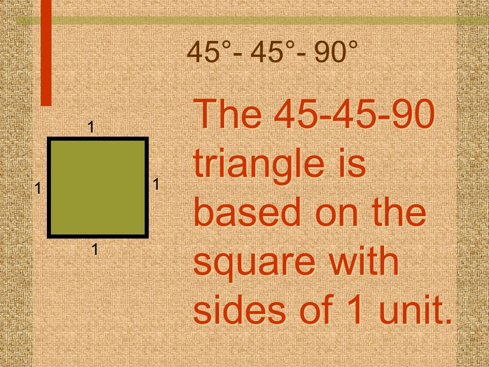 45°- 45°- 90° The 45-45-90 triangle is based on the square with sides of 1 unit. The 45-45-90 triangle is based on the square with sides of 1 unit. 1