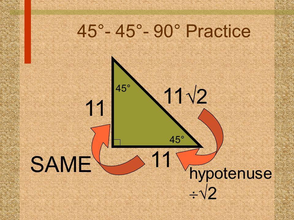45°- 45°- 90° Practice 11  2 hypotenuse   2 45° 11 SAME 11