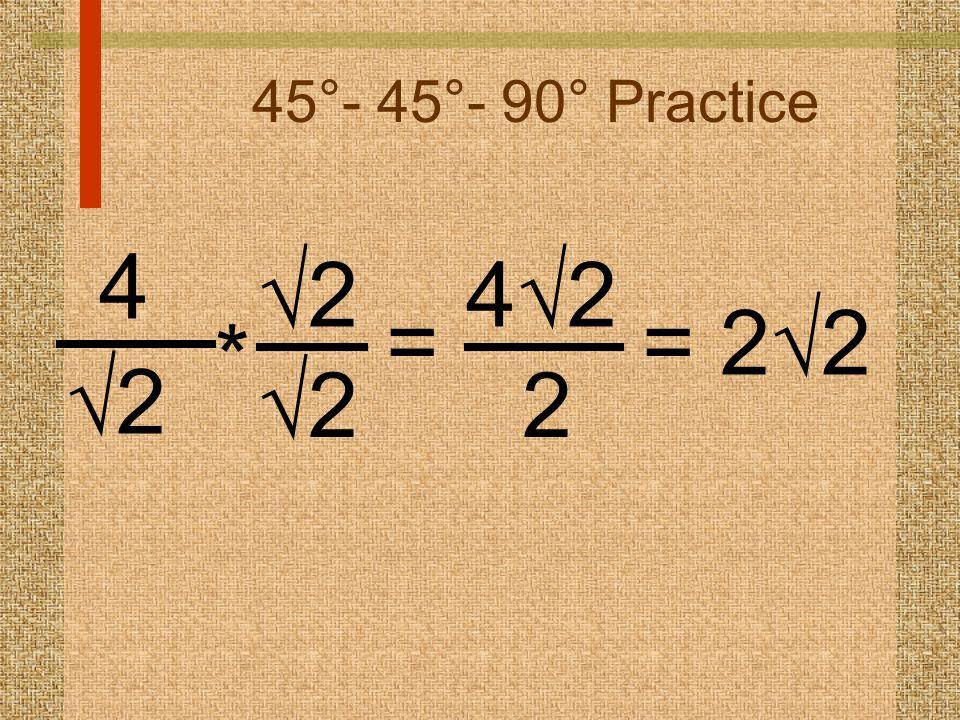 45°- 45°- 90° Practice 4 22 22 22 * = 4242 2 = 2  2