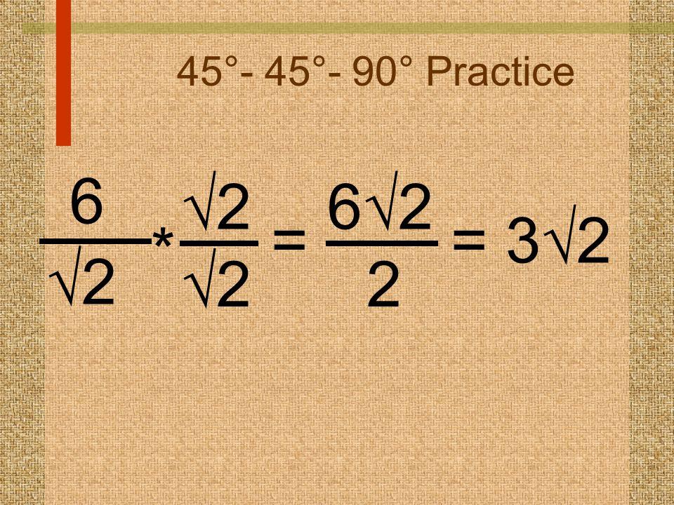 45°- 45°- 90° Practice 6 22 22 22 * = 6262 2 = 3  2
