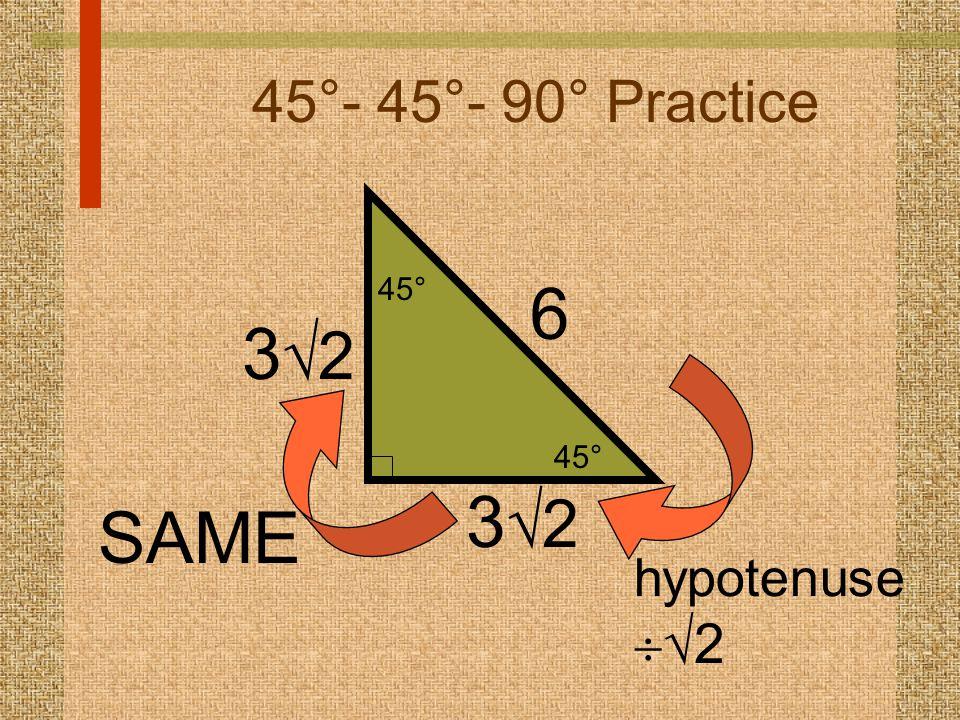 45°- 45°- 90° Practice 6 hypotenuse   2 45° 3232 SAME 3232