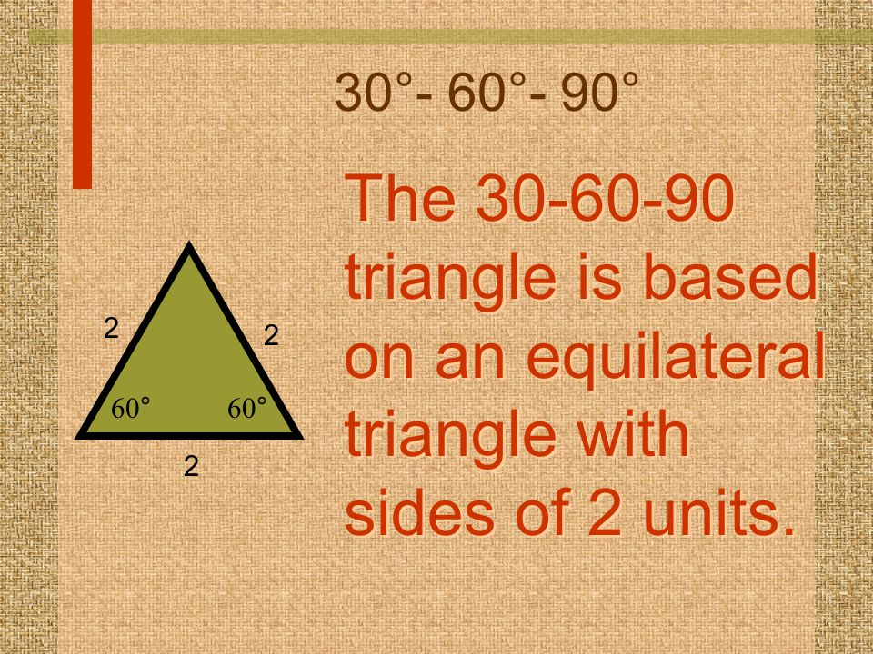 30°- 60°- 90° The 30-60-90 triangle is based on an equilateral triangle with sides of 2 units. The 30-60-90 triangle is based on an equilateral triang