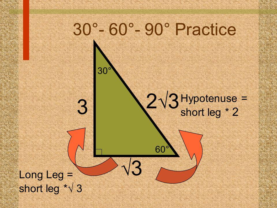 60° 30° 30°- 60°- 90° Practice 33 2323 Hypotenuse = short leg * 2 3 Long Leg = short leg *  3