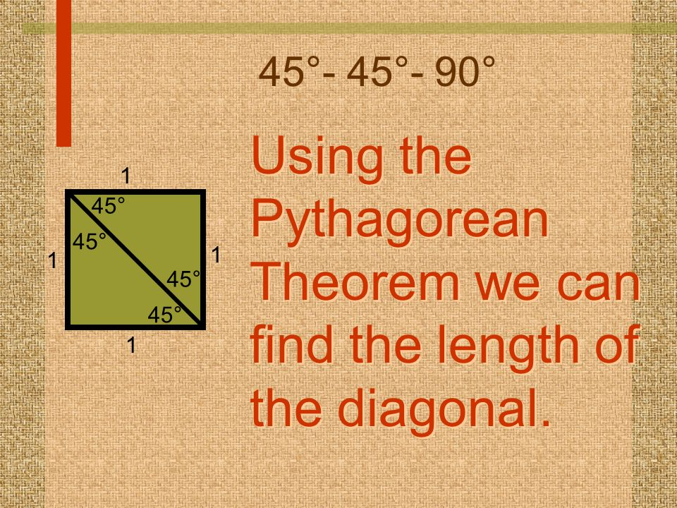 45°- 45°- 90° Using the Pythagorean Theorem we can find the length of the diagonal. Using the Pythagorean Theorem we can find the length of the diagon