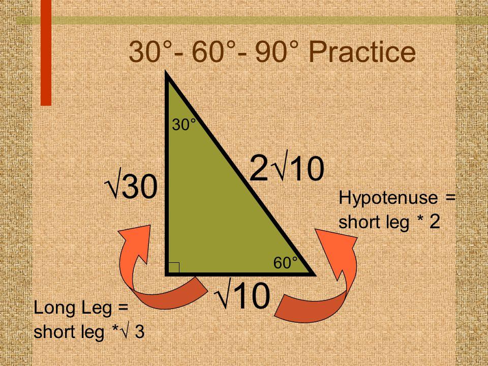60° 30° 30°- 60°- 90° Practice  10 2  10 Hypotenuse = short leg * 2  30 Long Leg = short leg *  3