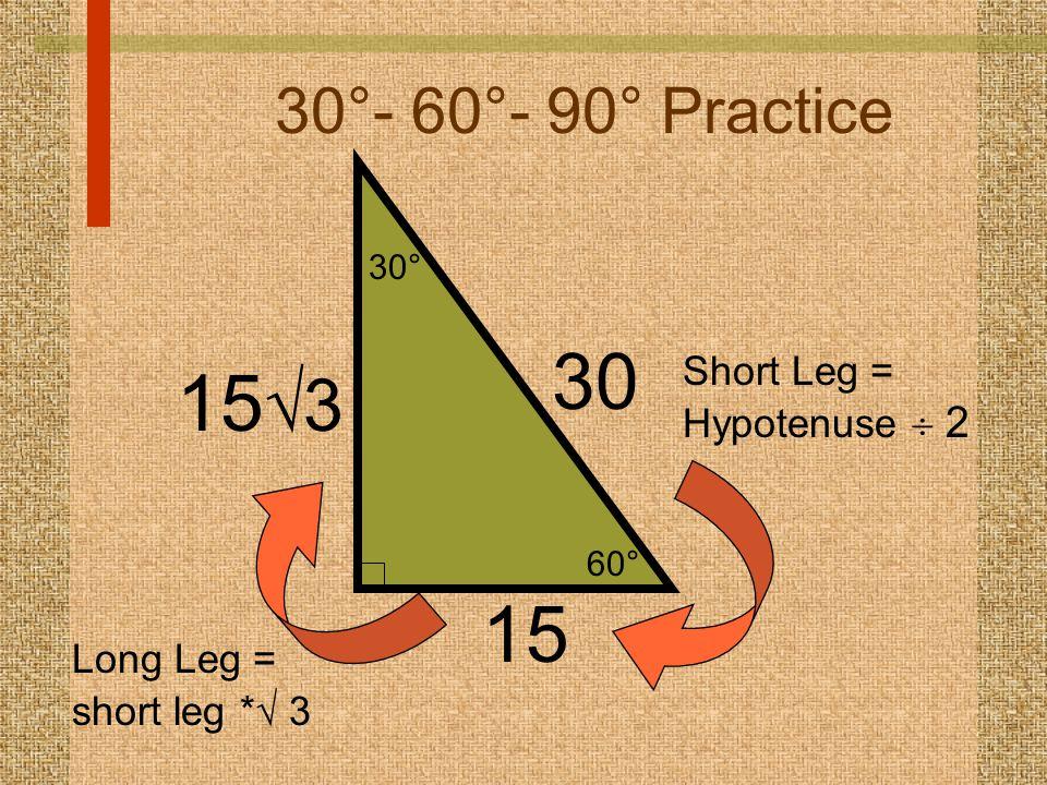 60° 30° 30°- 60°- 90° Practice 15 30 Short Leg = Hypotenuse  2 15  3 Long Leg = short leg *  3