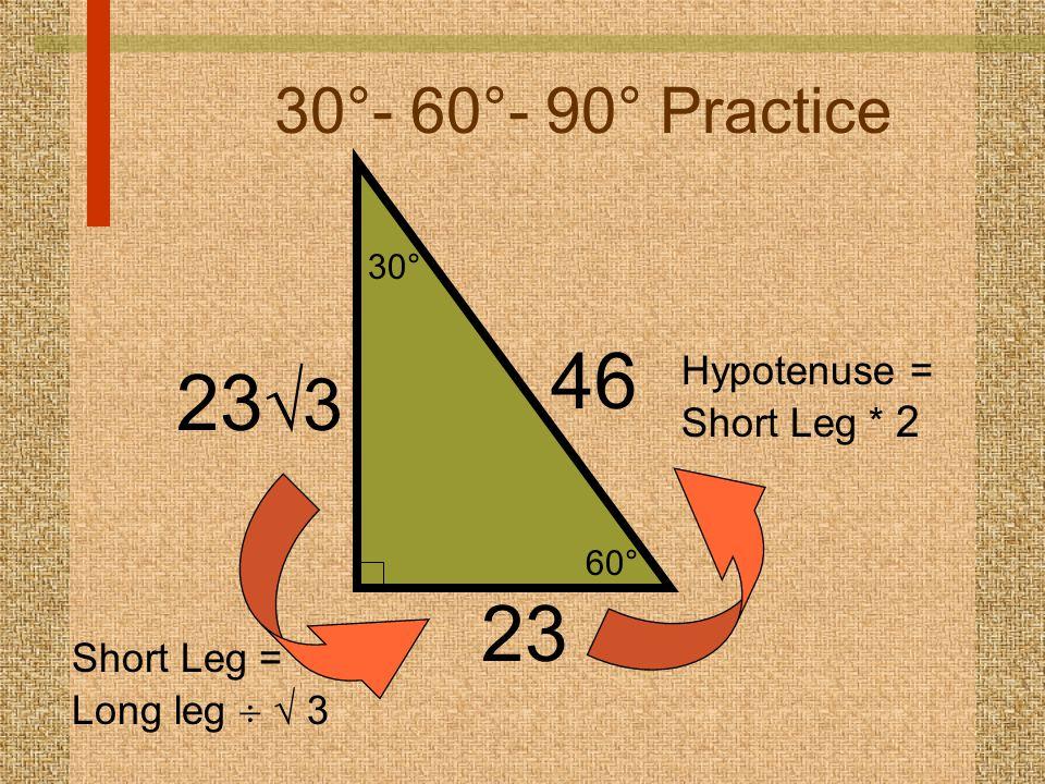 60° 30° 30°- 60°- 90° Practice 23 46 Hypotenuse = Short Leg * 2 23  3 Short Leg = Long leg   3