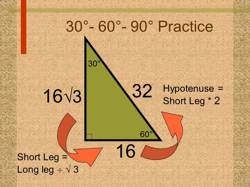 60° 30° 30°- 60°- 90° Practice 16 32 Hypotenuse = Short Leg * 2 16  3 Short Leg = Long leg   3