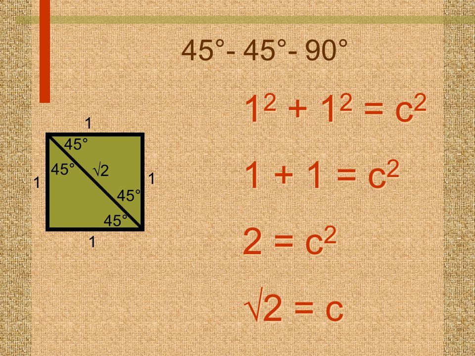 45°- 45°- 90° 1 2 + 1 2 = c 2 1 + 1 = c 2 2 = c 2  2 = c 1 2 + 1 2 = c 2 1 + 1 = c 2 2 = c 2  2 = c 1 1 1 1 45° 22
