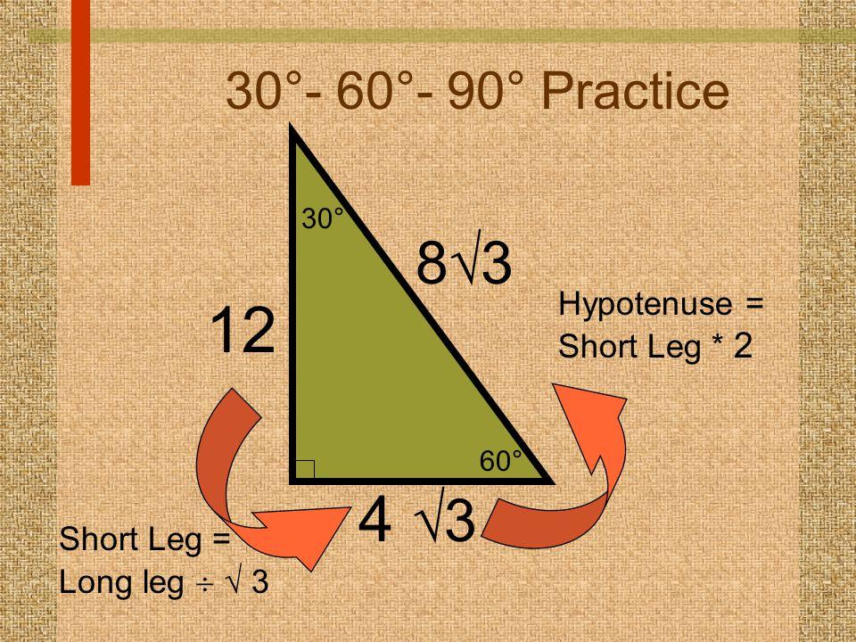 60° 30° 30°- 60°- 90° Practice 4  3 8383 Hypotenuse = Short Leg * 2 12 Short Leg = Long leg   3