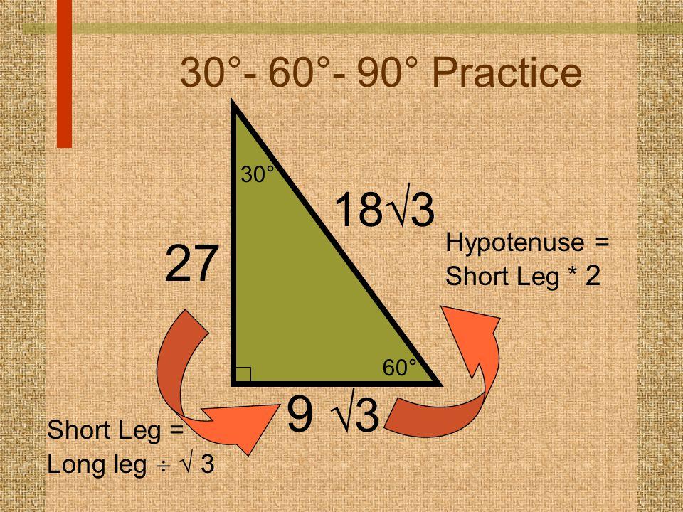 60° 30° 30°- 60°- 90° Practice 9  3 18  3 Hypotenuse = Short Leg * 2 27 Short Leg = Long leg   3