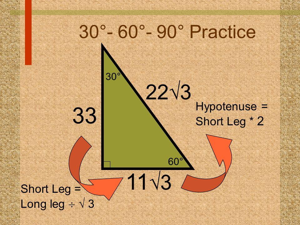 60° 30° 30°- 60°- 90° Practice 11  3 22  3 Hypotenuse = Short Leg * 2 33 Short Leg = Long leg   3
