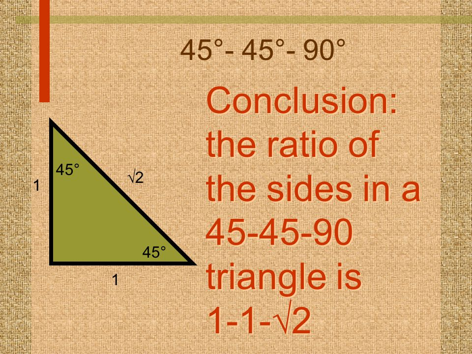 45°- 45°- 90° Conclusion: the ratio of the sides in a 45-45-90 triangle is 1-1-  2 Conclusion: the ratio of the sides in a 45-45-90 triangle is 1-1-