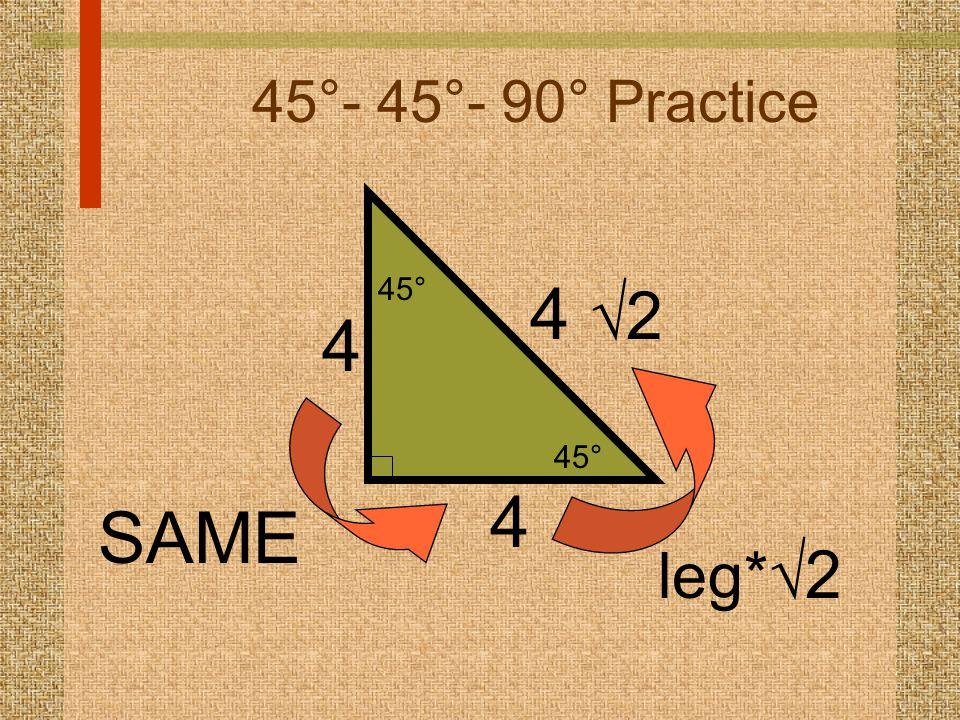 45°- 45°- 90° Practice 4 4  2 SAME leg*  2 4 45°