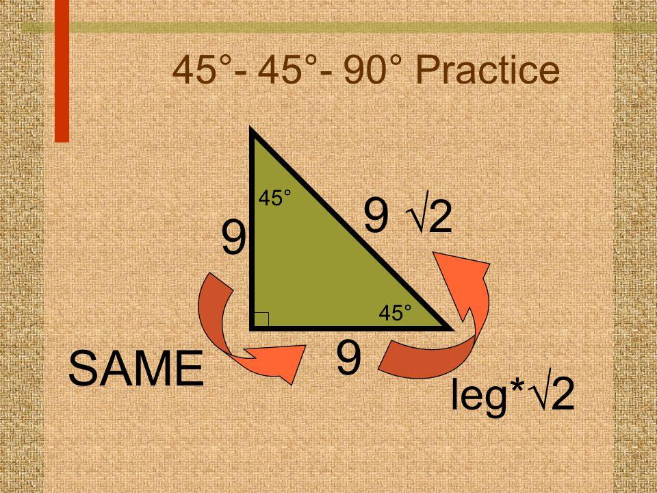 45°- 45°- 90° Practice 9 9  2 SAME leg*  2 9 45°