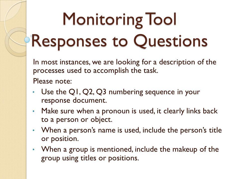 Monitoring Tool Responses to Questions In most instances, we are looking for a description of the processes used to accomplish the task.