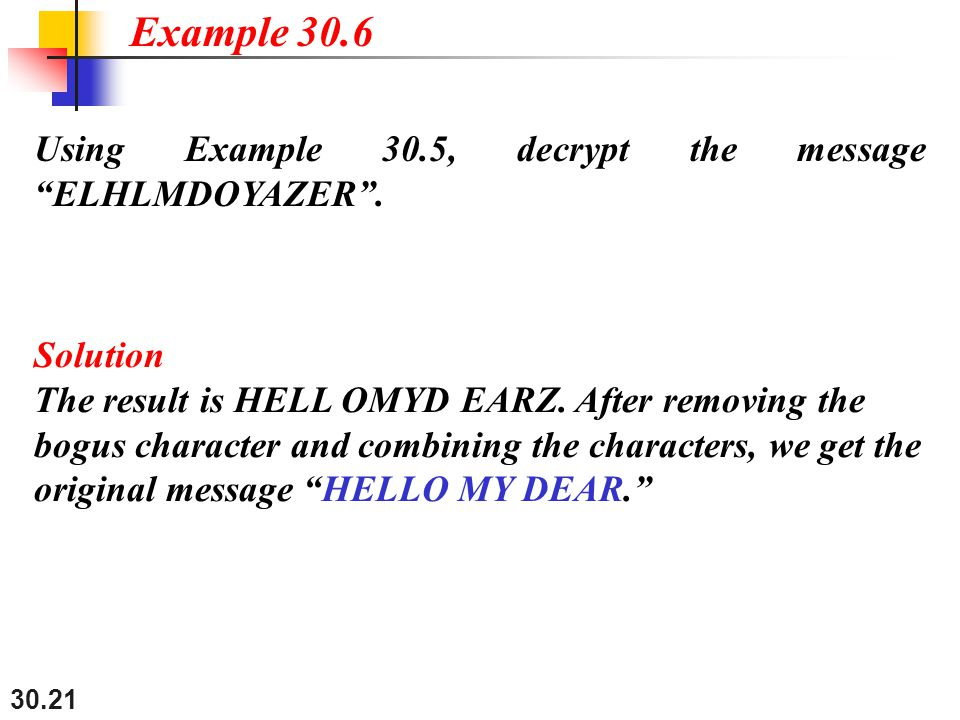 "30.21 Using Example 30.5, decrypt the message ""ELHLMDOYAZER"". Solution The result is HELL OMYD EARZ. After removing the bogus character and combining"