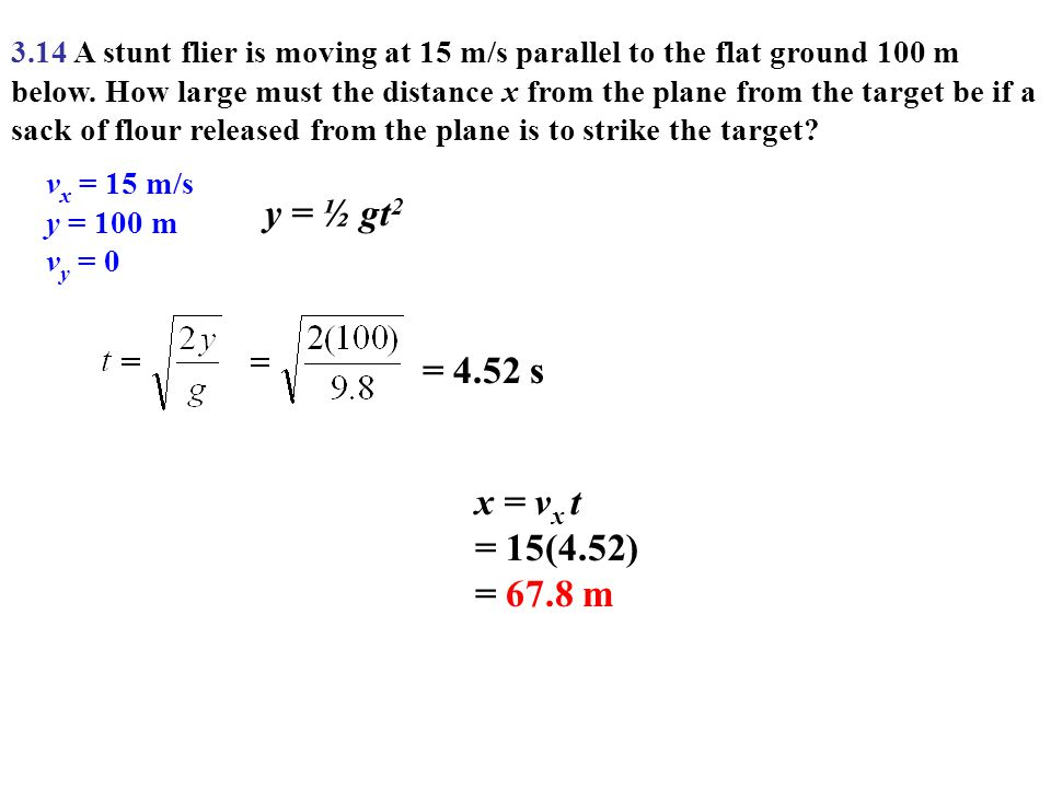 3.14 A stunt flier is moving at 15 m/s parallel to the flat ground 100 m below. How large must the distance x from the plane from the target be if a s