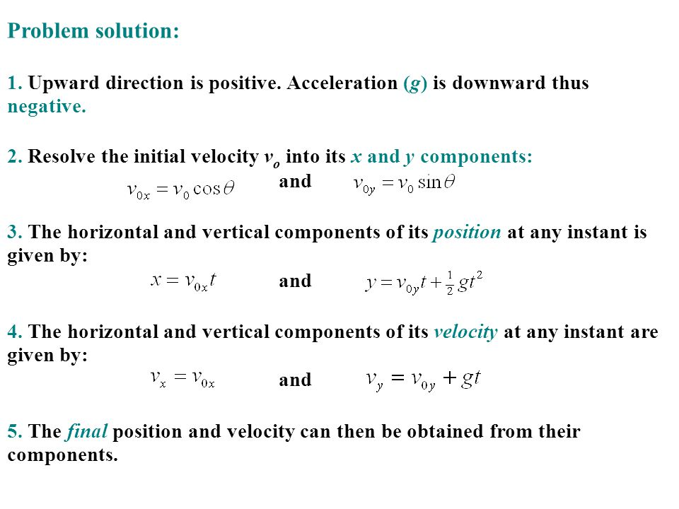 Problem solution: 1. Upward direction is positive. Acceleration (g) is downward thus negative. 2. Resolve the initial velocity v o into its x and y co