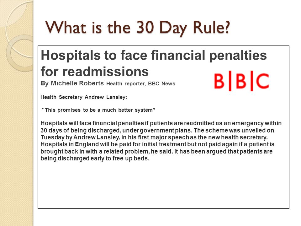 The '30 day rule' Stimulus for efficiency savings ◦ Readmissions to hospital grown over the last decade (50% between 1998/9 and 2007/8) – particularly for older people Presumption – emergency re-admissions occur due to incomplete initial treatments.