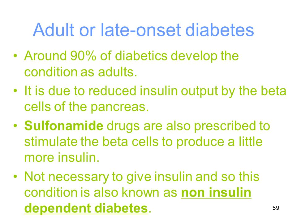 59 Adult or late-onset diabetes Around 90% of diabetics develop the condition as adults. It is due to reduced insulin output by the beta cells of the