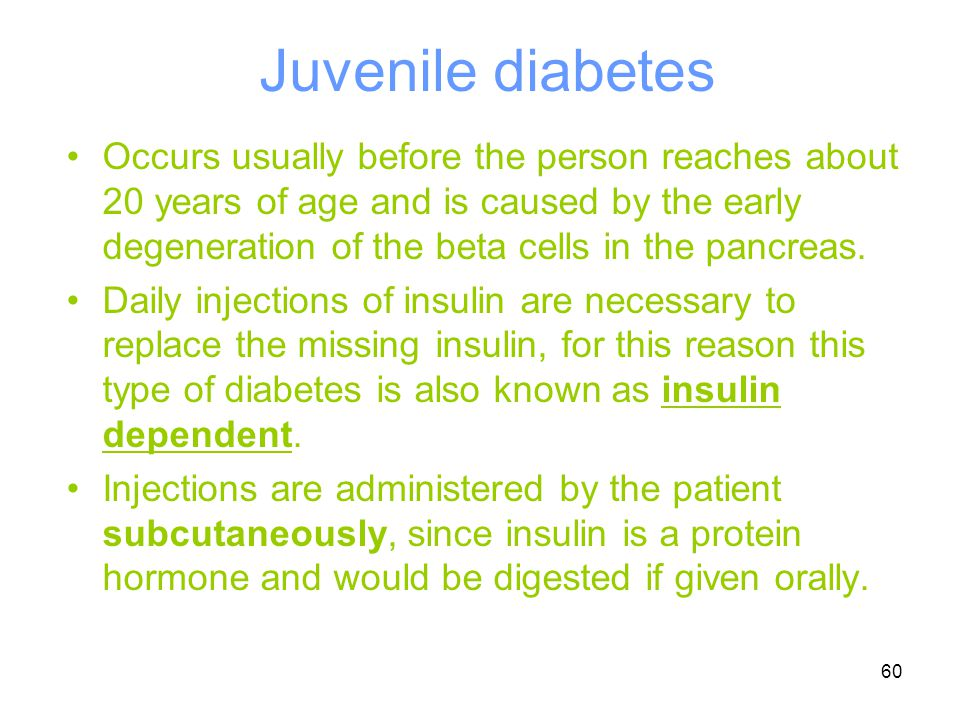 60 Juvenile diabetes Occurs usually before the person reaches about 20 years of age and is caused by the early degeneration of the beta cells in the p