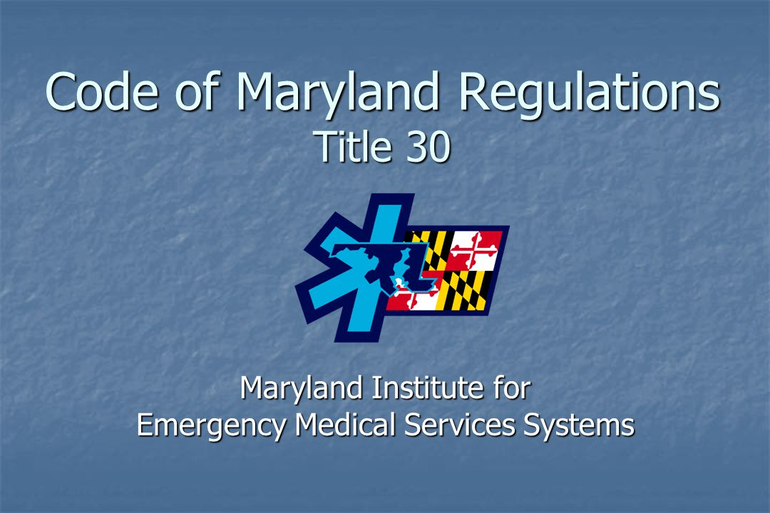 Code of Maryland Regulations Title 30 Maryland Institute for Emergency Medical Services Systems