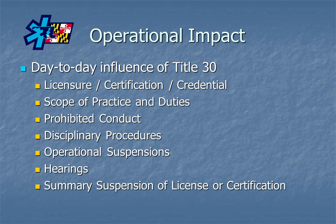 Operational Impact Day-to-day influence of Title 30 Day-to-day influence of Title 30 Licensure / Certification / Credential Licensure / Certification