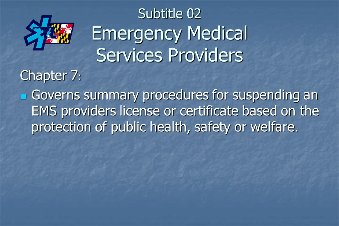 Subtitle 02 Emergency Medical Services Providers Chapter 7 : Governs summary procedures for suspending an EMS providers license or certificate based o