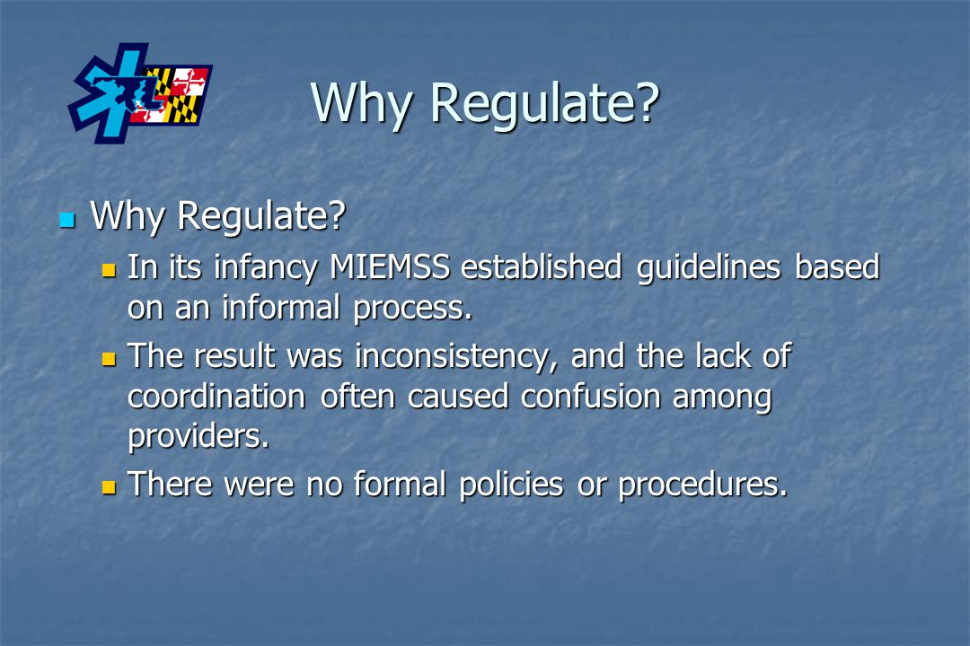 Why Regulate? Why Regulate? Why Regulate? In its infancy MIEMSS established guidelines based on an informal process. In its infancy MIEMSS established