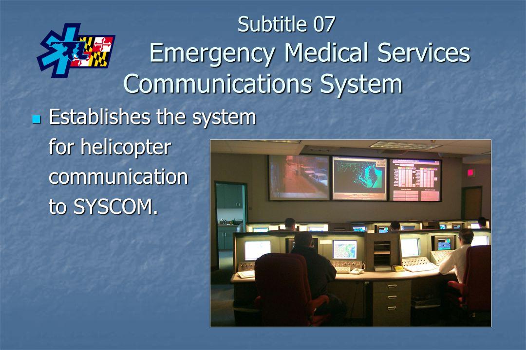 Subtitle 07 Emergency Medical Services Communications System Establishes the system Establishes the system for helicopter communication to SYSCOM.