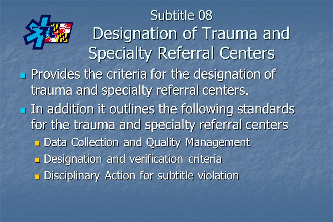 Subtitle 08 Designation of Trauma and Specialty Referral Centers Provides the criteria for the designation of trauma and specialty referral centers. P