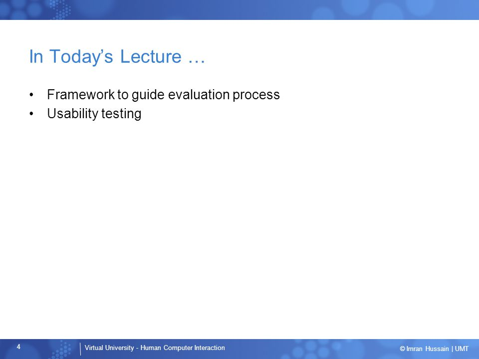 Virtual University - Human Computer Interaction 4 © Imran Hussain | UMT In Today's Lecture … Framework to guide evaluation process Usability testing