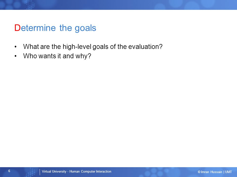 Virtual University - Human Computer Interaction 6 © Imran Hussain | UMT Determine the goals What are the high-level goals of the evaluation? Who wants