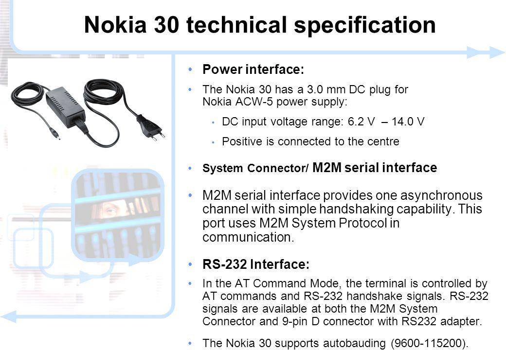 16 © NOKIA FILENAMs.PPT/ DATE / NN Power interface: The Nokia 30 has a 3.0 mm DC plug for Nokia ACW-5 power supply: DC input voltage range: 6.2 V – 14