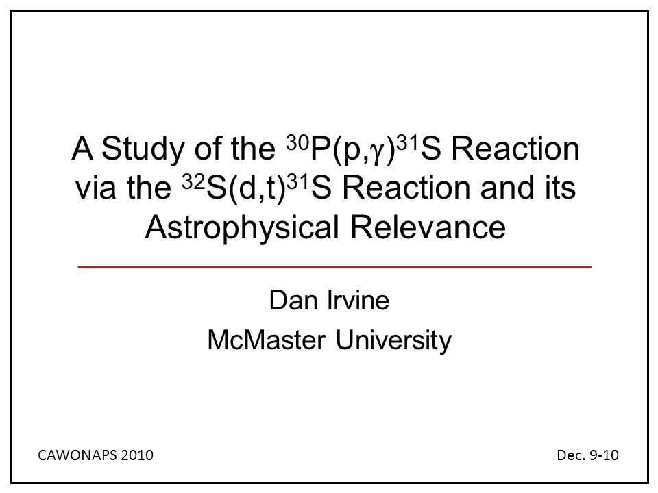 A Study of the 30 P(p,  ) 31 S Reaction via the 32 S(d,t) 31 S Reaction and its Astrophysical Relevance Dan Irvine McMaster University CAWONAPS 2010Dec.