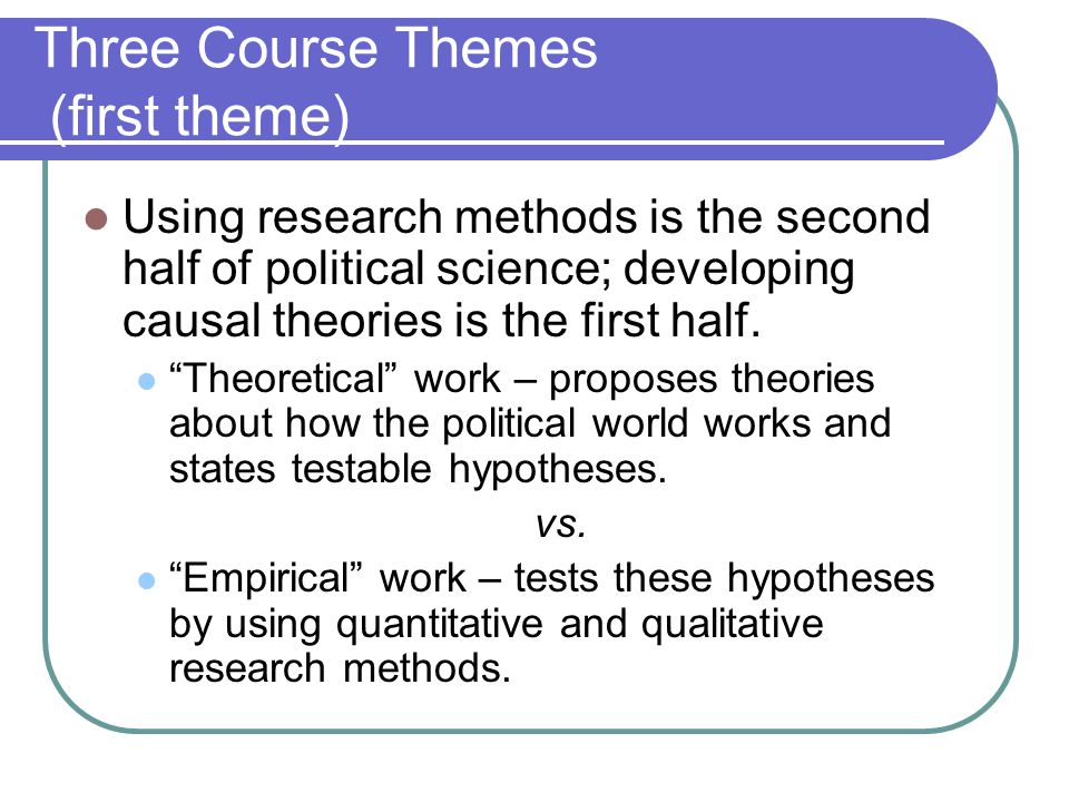 "Three Course Themes (first theme) Using research methods is the second half of political science; developing causal theories is the first half. ""Theor"