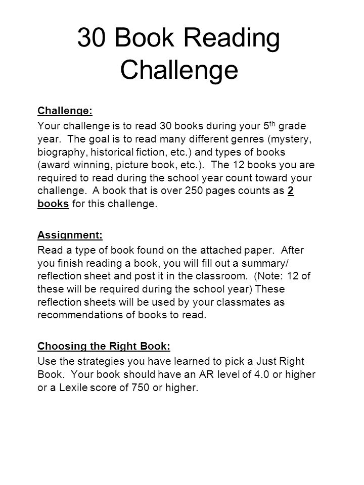 30 Book Reading Challenge Challenge: Your challenge is to read 30 books during your 5 th grade year. The goal is to read many different genres (myster
