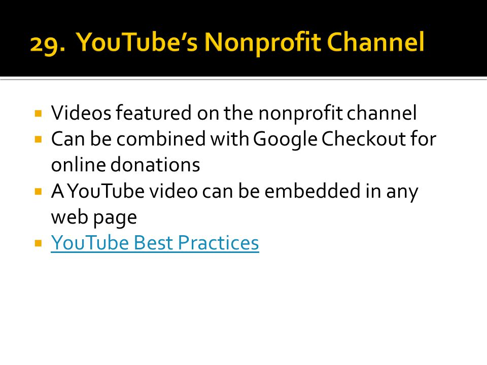  Videos featured on the nonprofit channel  Can be combined with Google Checkout for online donations  A YouTube video can be embedded in any web page  YouTube Best Practices YouTube Best Practices