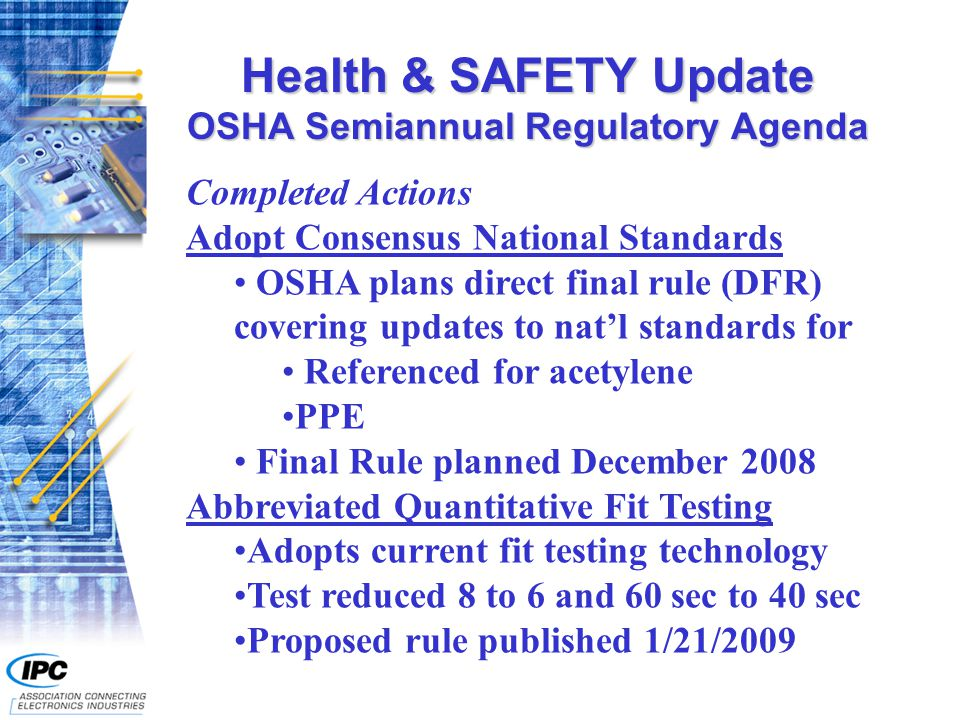 Health & SAFETY Update OSHA Semiannual Regulatory Agenda Completed Actions Adopt Consensus National Standards OSHA plans direct final rule (DFR) covering updates to nat'l standards for Referenced for acetylene PPE Final Rule planned December 2008 Abbreviated Quantitative Fit Testing Adopts current fit testing technology Test reduced 8 to 6 and 60 sec to 40 sec Proposed rule published 1/21/2009