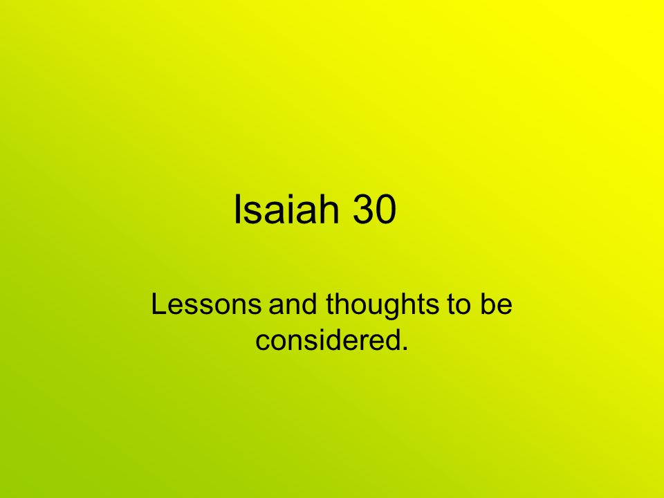 Isaiah 30 Lessons and thoughts to be considered.