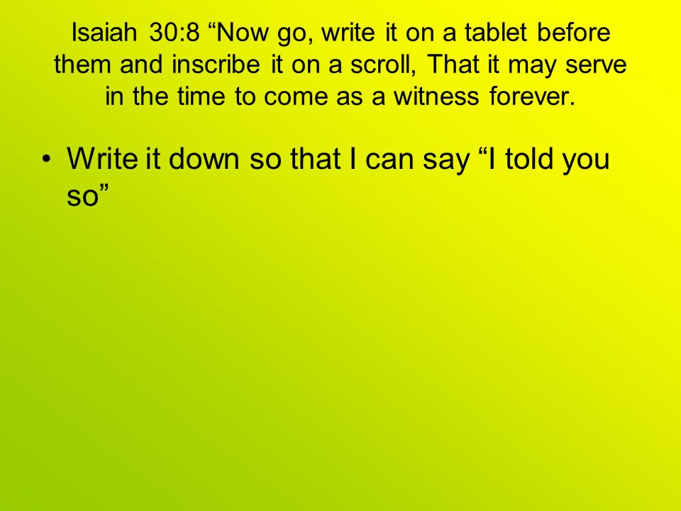 Isaiah 30:8 Now go, write it on a tablet before them and inscribe it on a scroll, That it may serve in the time to come as a witness forever.