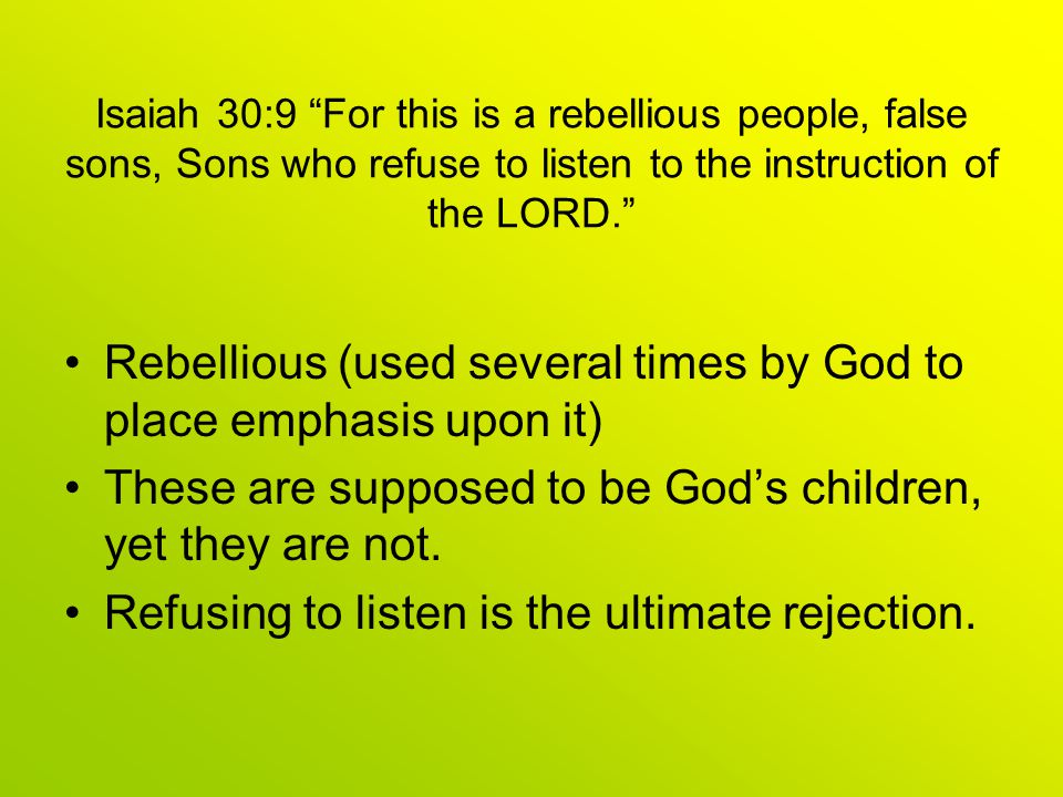 Isaiah 30:9 For this is a rebellious people, false sons, Sons who refuse to listen to the instruction of the LORD. Rebellious (used several times by God to place emphasis upon it) These are supposed to be God's children, yet they are not.