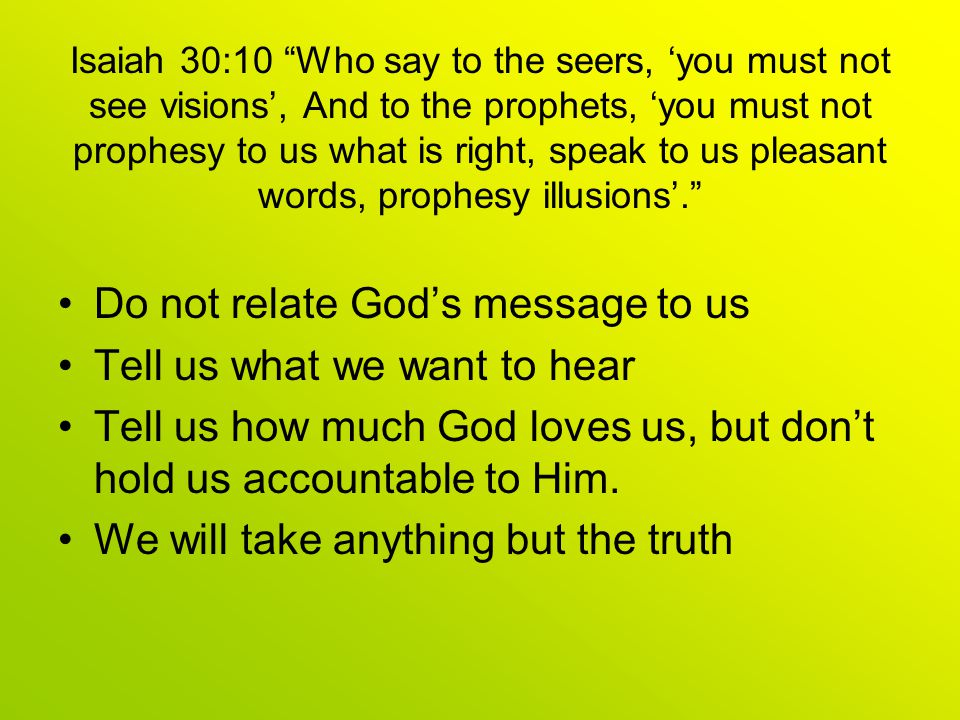 Isaiah 30:10 Who say to the seers, 'you must not see visions', And to the prophets, 'you must not prophesy to us what is right, speak to us pleasant words, prophesy illusions'. Do not relate God's message to us Tell us what we want to hear Tell us how much God loves us, but don't hold us accountable to Him.