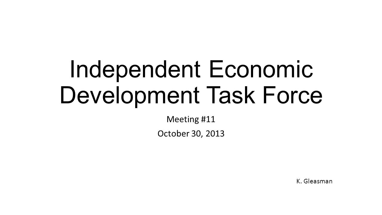 Independent Economic Development Task Force Meeting #11 October 30, 2013 K. Gleasman