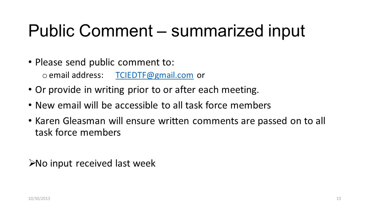 Public Comment – summarized input Please send public comment to: o email address: TCIEDTF@gmail.com orTCIEDTF@gmail.com Or provide in writing prior to or after each meeting.